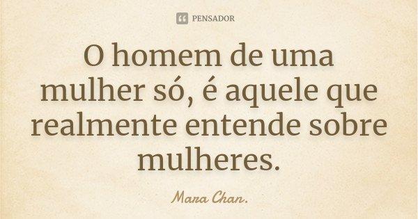 O homem de uma mulher só, é aquele que realmente entende sobre mulheres.... Frase de Mara Chan.
