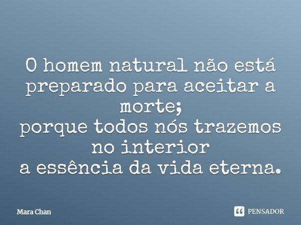 O homem natural, não está preparado para aceitar a morte; Porque todos nós trazemos no interior, A essência da vida eterna.... Frase de Mara Chan.