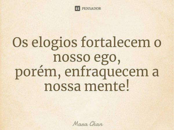 Os elogios fortalecem o nosso Ego, Porém; Enfraquecem a nossa mente!... Frase de Mara Chan.