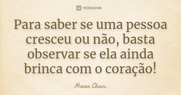Para saber se uma pessoa cresceu ou não, basta observar se ela ainda brinca com o coração!... Frase de Mara Chan.