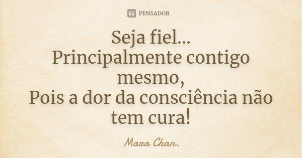 Seja fiel... Principalmente contigo mesmo, Pois a dor da consciência não tem cura!... Frase de Mara Chan.