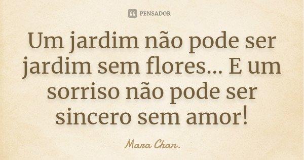 Um jardim não pode ser jardim sem flores... E um sorriso não pode ser sincero sem amor!... Frase de Mara Chan.