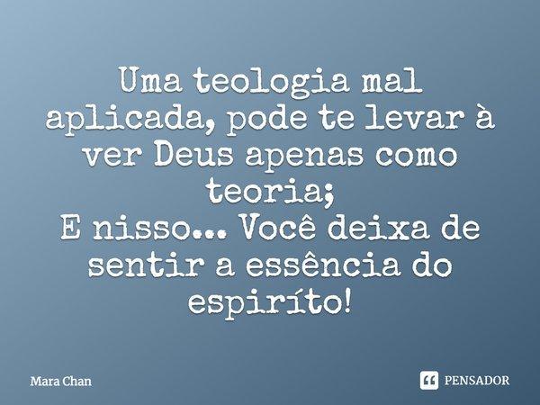 Uma teologia mal aplicada, pode te levar à ver Deus apenas como teoria; E nisso ... Você deixa de sentir a essência do espiríto!... Frase de Mara Chan.