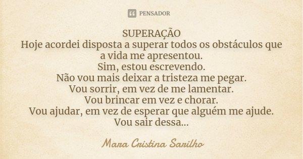 SUPERAÇÃO Hoje acordei disposta a superar todos os obstáculos que a vida me apresentou. Sim, estou escrevendo. Não vou mais deixar a tristeza me pegar. Vou sorr... Frase de Mara Cristina Sarilho.