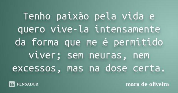 Tenho paixão pela vida e quero vive-la intensamente da forma que me é permitido viver; sem neuras, nem excessos, mas na dose certa.... Frase de Mara de Oliveira.