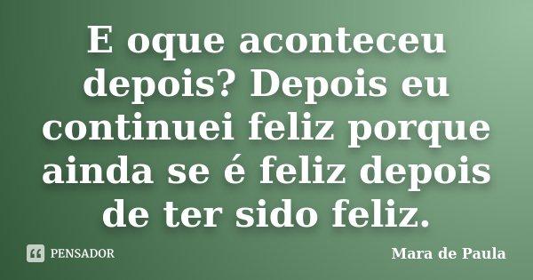 E oque aconteceu depois? Depois eu continuei feliz porque ainda se é feliz depois de ter sido feliz.... Frase de Mara de Paula.