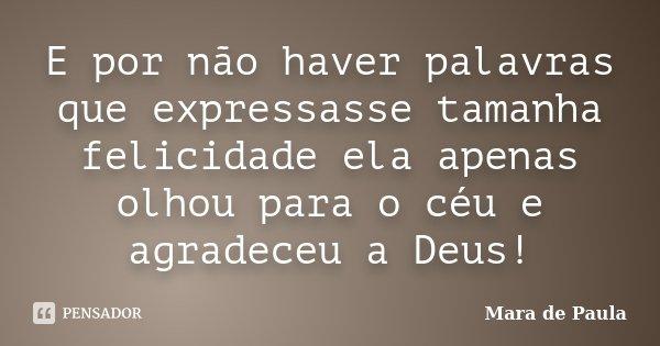 E por não haver palavras que expressasse tamanha felicidade ela apenas olhou para o céu e agradeceu a Deus!... Frase de Mara de Paula.