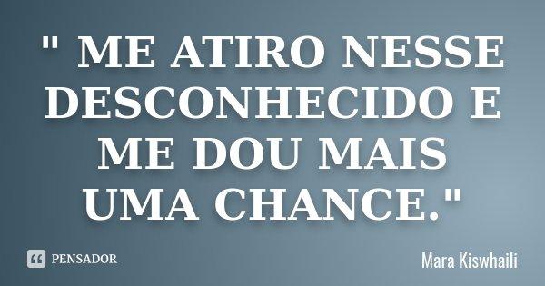 """"""" ME ATIRO NESSE DESCONHECIDO E ME DOU MAIS UMA CHANCE.""""... Frase de Mara Kiswhaili."""