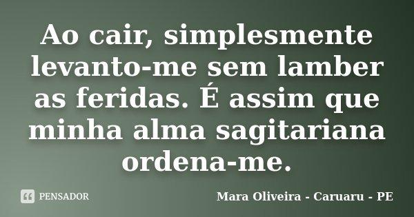 Ao cair, simplesmente levanto-me sem lamber as feridas. É assim que minha alma sagitariana ordena-me.... Frase de Mara Oliveira - Caruaru - PE.