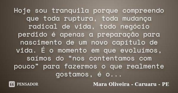 Hoje sou tranquila porque compreendo que toda ruptura, toda mudança radical de vida, todo negócio perdido é apenas a preparação para nascimento de um novo capít... Frase de Mara Oliveira - Caruaru - PE.