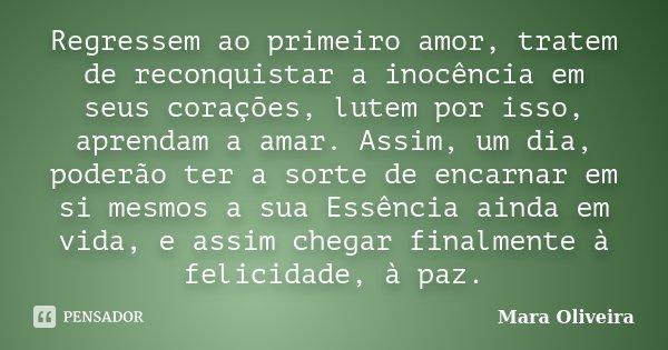 Regressem ao primeiro amor, tratem de reconquistar a inocência em seus corações, lutem por isso, aprendam a amar. Assim, um dia, poderão ter a sorte de encarnar... Frase de Mara Oliveira.