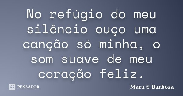 No refúgio do meu silêncio ouço uma canção só minha, o som suave de meu coração feliz.... Frase de Mara S Barboza.