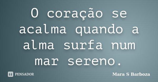 O coração se acalma quando a alma surfa num mar sereno.... Frase de Mara S Barboza.