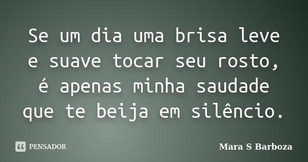 Se um dia uma brisa leve e suave tocar seu rosto, é apenas minha saudade que te beija em silêncio.... Frase de Mara S Barboza.