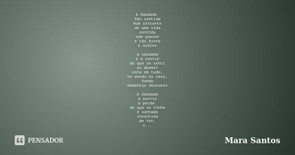 A Saudade Tão sentida Num instante de uma vida sentida sem querer é tão forte o sofrer A saudade é o sentir do que se senti ao dormir está em tudo, no mundo,no ... Frase de Mara Santos.