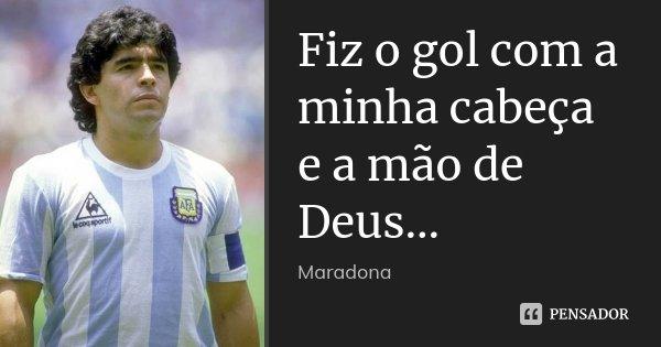 Fiz o gol com a minha cabeça e a mão de Deus...... Frase de Maradona.