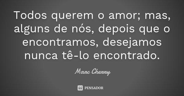 Todos querem o amor; mas, alguns de nós, depois que o encontramos, desejamos nunca tê-lo encontrado.... Frase de Marc Cherry.