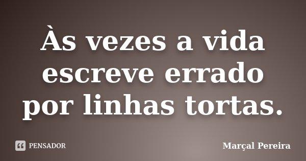 Às vezes a vida escreve errado por linhas tortas.... Frase de Marçal Pereira.