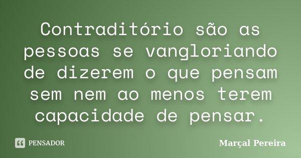 Contraditório são as pessoas se vangloriando de dizerem o que pensam sem nem ao menos terem capacidade de pensar.... Frase de Marçal Pereira.