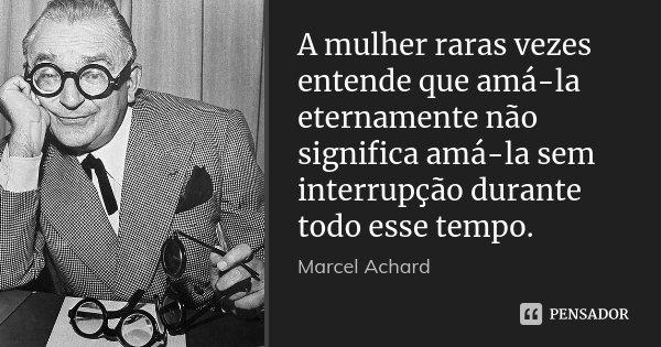 A mulher raras vezes entende que amá-la eternamente não significa amá-la sem interrupção durante todo esse tempo.... Frase de Marcel Achard.