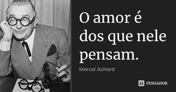 O amor é dos que nele pensam.... Frase de Marcel Achard.