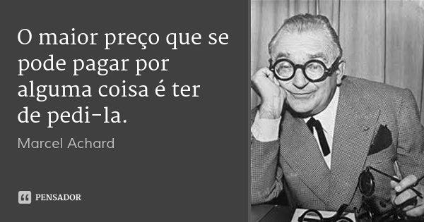 O maior preço que se pode pagar por alguma coisa é ter de pedi-la.... Frase de Marcel Achard.