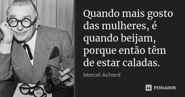 Quando mais gosto das mulheres, é quando beijam, porque então têm de estar caladas.... Frase de Marcel Achard.