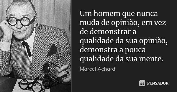 Um homem que nunca muda de opinião, em vez de demonstrar a qualidade da sua opinião, demonstra a pouca qualidade da sua mente.... Frase de Marcel Achard.
