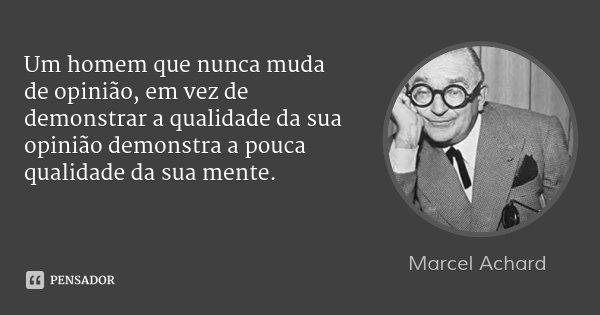 Um homem que nunca muda de opinião, em vez de demonstrar a qualidade da sua opinião demonstra a pouca qualidade da sua mente.... Frase de Marcel Achard.