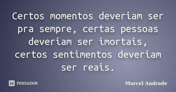 Certos momentos deveriam ser pra sempre, certas pessoas deveriam ser imortais, certos sentimentos deveriam ser reais.... Frase de Marcel Andrade.