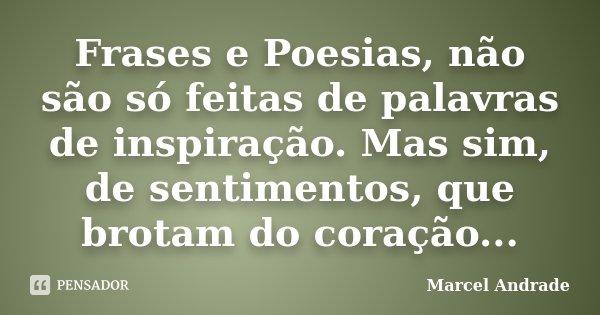 Frases e Poesias, não são só feitas de palavras de inspiração. Mas sim, de sentimentos, que brotam do coração...... Frase de Marcel Andrade.