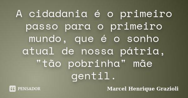 """A cidadania é o primeiro passo para o primeiro mundo, que é o sonho atual de nossa pátria, """"tão pobrinha"""" mãe gentil.... Frase de Marcel Henrique Grazioli."""