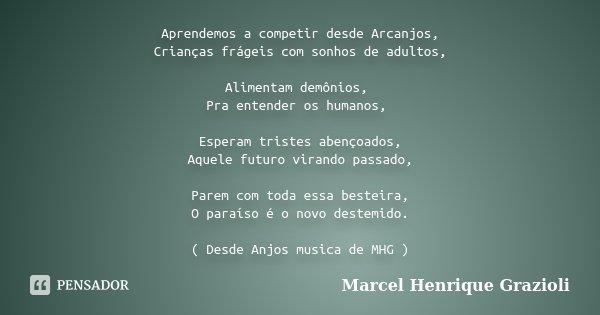 Aprendemos a competir desde Arcanjos, Crianças frágeis com sonhos de adultos, Alimentam demônios, Pra entender os humanos, Esperam tristes abençoados, Aquele fu... Frase de Marcel Henrique Grazioli.