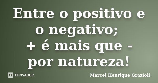 Entre o positivo e o negativo; + é mais que - por natureza!... Frase de Marcel Henrique Grazioli.