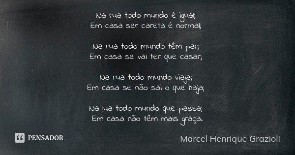 Na rua todo mundo é igual; Em casa ser careta é normal; Na rua todo mundo têm par; Em casa se vai ter que casar; Na rua todo mundo viaja; Em casa se não sai o q... Frase de Marcel Henrique Grazioli.
