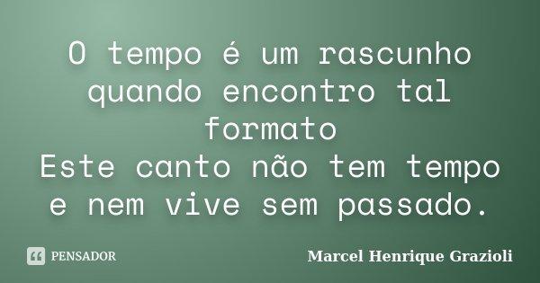 O tempo é um rascunho quando encontro tal formato Este canto não tem tempo e nem vive sem passado.... Frase de Marcel Henrique Grazioli.
