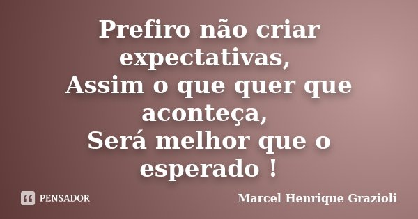 Prefiro não criar expectativas, Assim o que quer que aconteça, Será melhor que o esperado !... Frase de Marcel Henrique Grazioli.