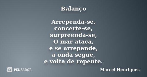 Balanço Arrependa-se, concerte-se, surpreenda-se, O mar ataca, e se arrepende, a onda segue, e volta de repente.... Frase de Marcel Henriques.