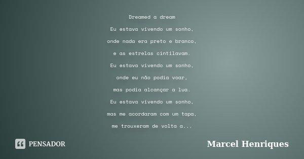 Dreamed a dream Eu estava vivendo um sonho, onde nada era preto e branco, e as estrelas cintilavam. Eu estava vivendo um sonho, onde eu não podia voar, mas podi... Frase de Marcel Henriques.