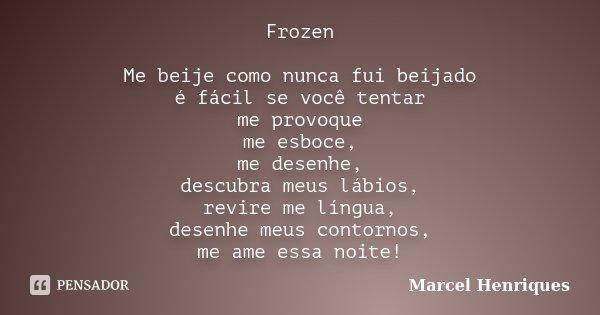 Frozen Me beije como nunca fui beijado é fácil se você tentar me provoque me esboce, me desenhe, descubra meus lábios, revire me língua, desenhe meus contornos,... Frase de Marcel Henriques.