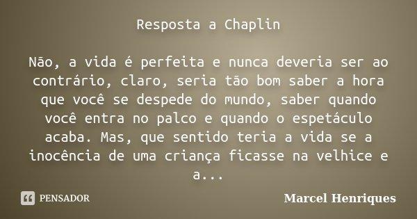Resposta a Chaplin Não, a vida é perfeita e nunca deveria ser ao contrário, claro, seria tão bom saber a hora que você se despede do mundo, saber quando você en... Frase de Marcel Henriques.