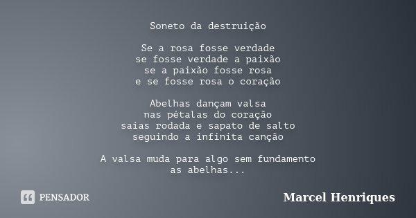 Soneto da destruição Se a rosa fosse verdade se fosse verdade a paixão se a paixão fosse rosa e se fosse rosa o coração Abelhas dançam valsa nas pétalas do cora... Frase de Marcel Henriques.