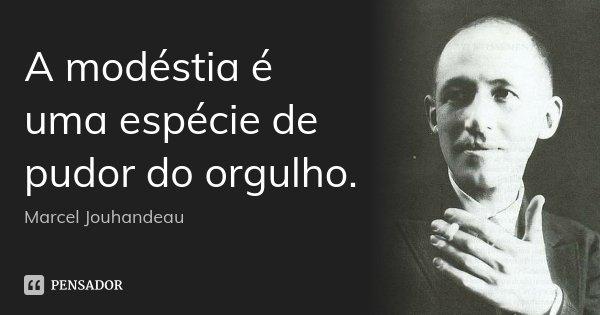 A modéstia é uma espécie de pudor do orgulho.... Frase de Marcel Jouhandeau.