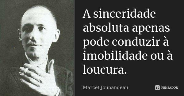 A sinceridade absoluta apenas pode conduzir à imobilidade ou à loucura.... Frase de Marcel Jouhandeau.