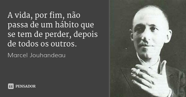 A vida, por fim, não passa de um hábito que se tem de perder, depois de todos os outros.... Frase de Marcel Jouhandeau.
