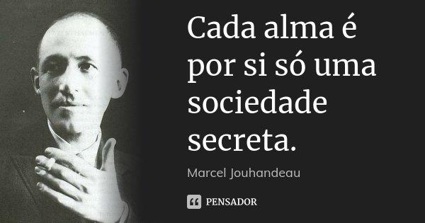 Cada alma é por si só uma sociedade secreta.... Frase de Marcel Jouhandeau.