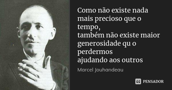 Como não existe nada mais precioso que o tempo, também não existe maior generosidade qu o perdermos ajudando aos outros... Frase de Marcel Jouhandeau.