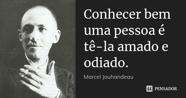 Conhecer bem uma pessoa é tê-la amado e odiado.... Frase de Marcel Jouhandeau.