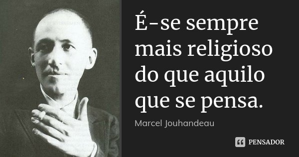 É-se sempre mais religioso do que aquilo que se pensa.... Frase de Marcel Jouhandeau.