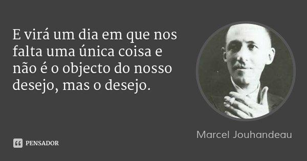 E virá um dia em que nos falta uma única coisa e não é o objecto do nosso desejo, mas o desejo.... Frase de Marcel Jouhandeau.